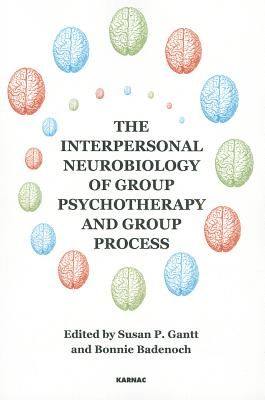 The Interpersonal Neurobiology of Group Psychotherapy and Group Process By Gantt, Susan P. (EDT)/ Badenoch, Bonnie (EDT)